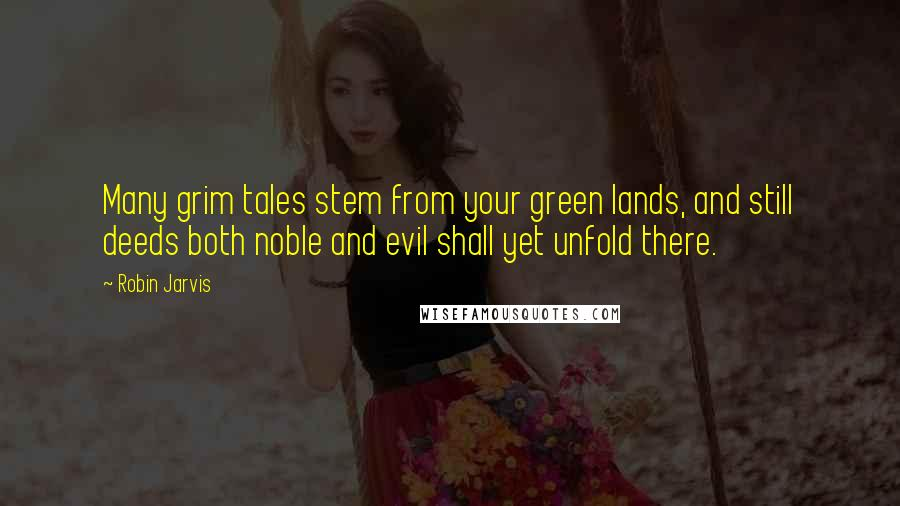 Robin Jarvis quotes: Many grim tales stem from your green lands, and still deeds both noble and evil shall yet unfold there.