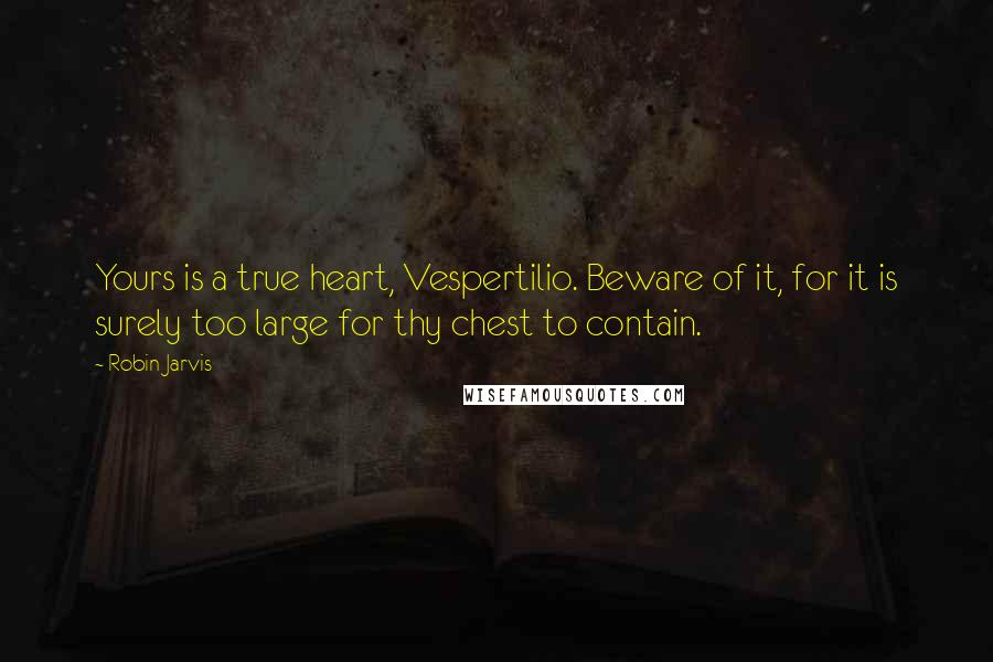 Robin Jarvis quotes: Yours is a true heart, Vespertilio. Beware of it, for it is surely too large for thy chest to contain.