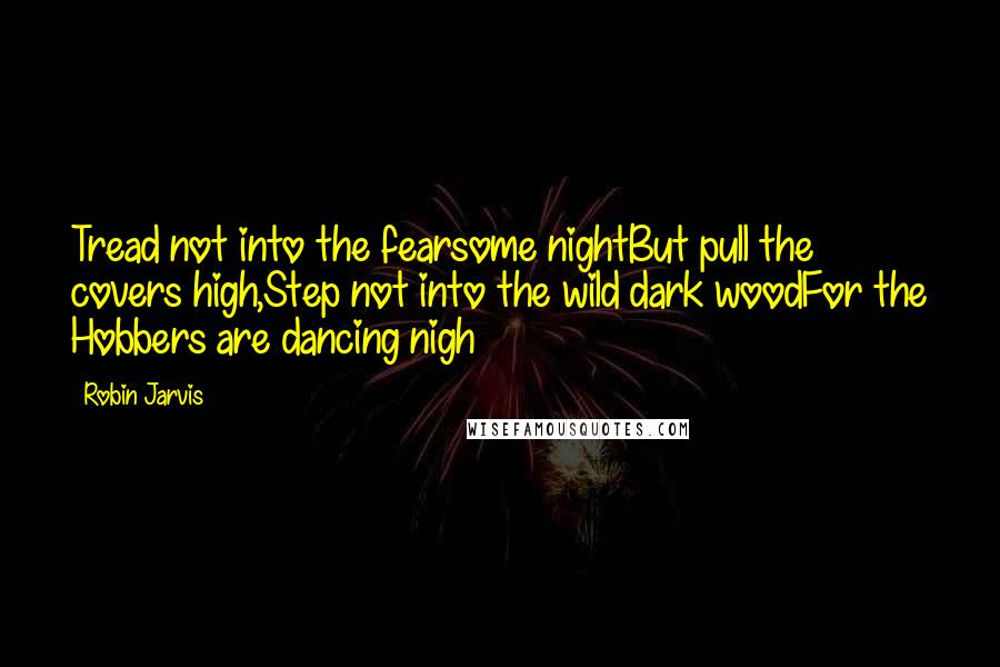 Robin Jarvis quotes: Tread not into the fearsome nightBut pull the covers high,Step not into the wild dark woodFor the Hobbers are dancing nigh