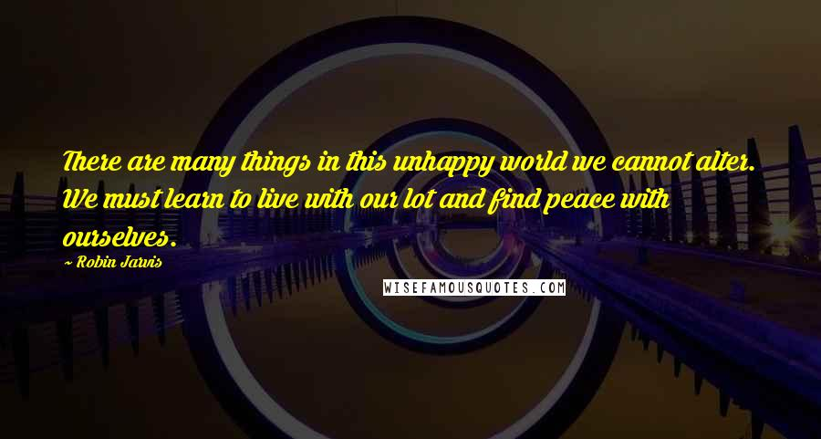 Robin Jarvis quotes: There are many things in this unhappy world we cannot alter. We must learn to live with our lot and find peace with ourselves.