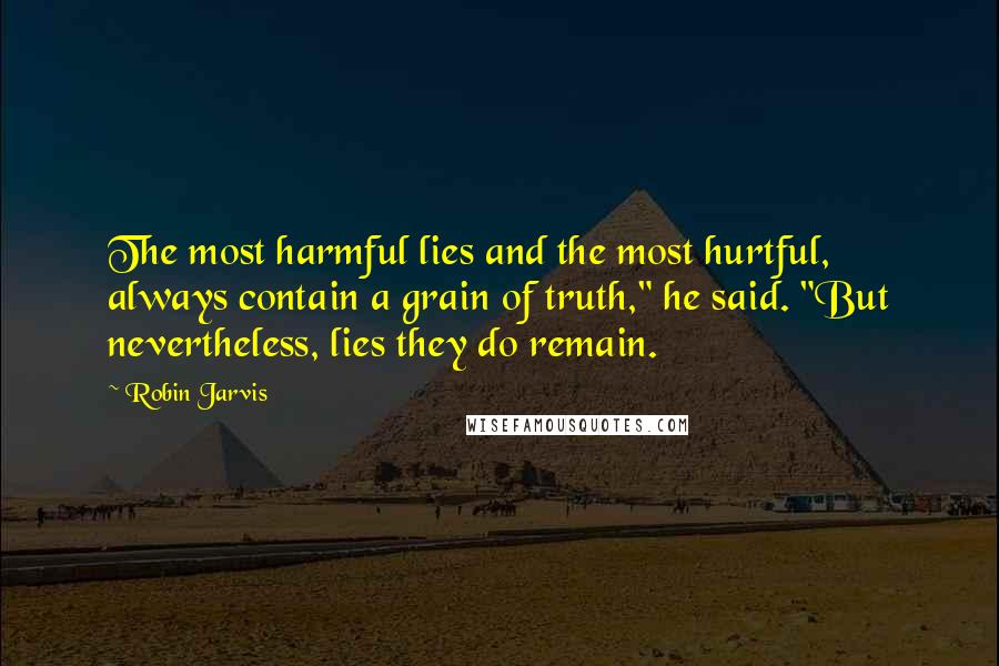 """Robin Jarvis quotes: The most harmful lies and the most hurtful, always contain a grain of truth,"""" he said. """"But nevertheless, lies they do remain."""