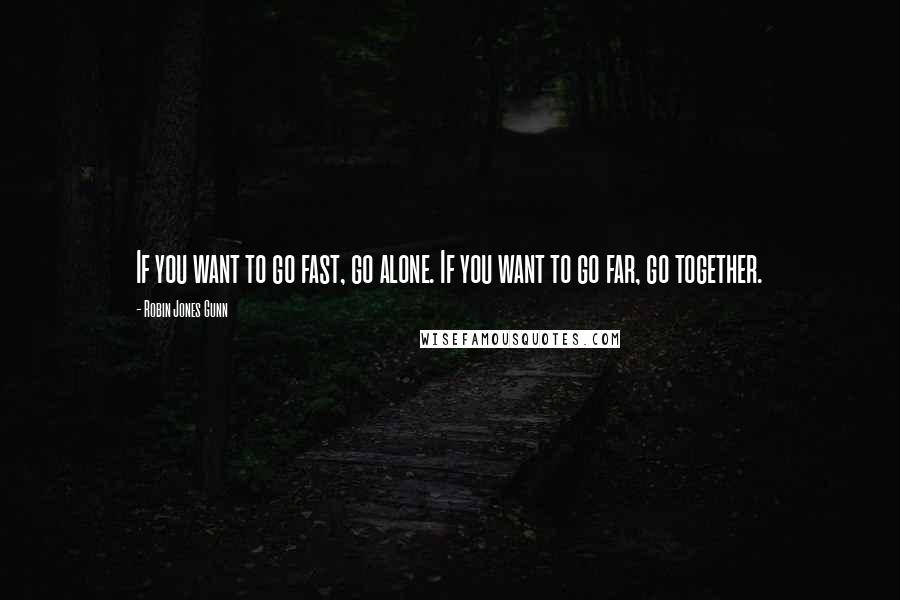 Robin Jones Gunn quotes: If you want to go fast, go alone. If you want to go far, go together.