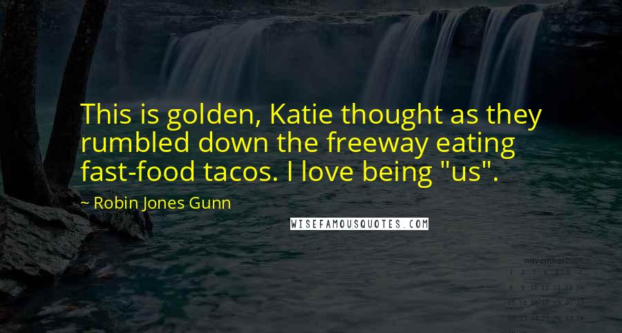 """Robin Jones Gunn quotes: This is golden, Katie thought as they rumbled down the freeway eating fast-food tacos. I love being """"us""""."""