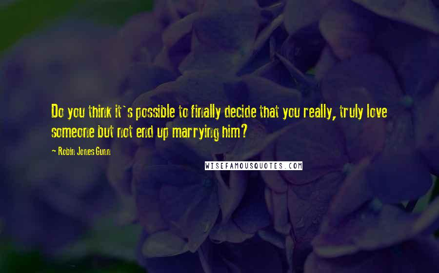 Robin Jones Gunn quotes: Do you think it's possible to finally decide that you really, truly love someone but not end up marrying him?