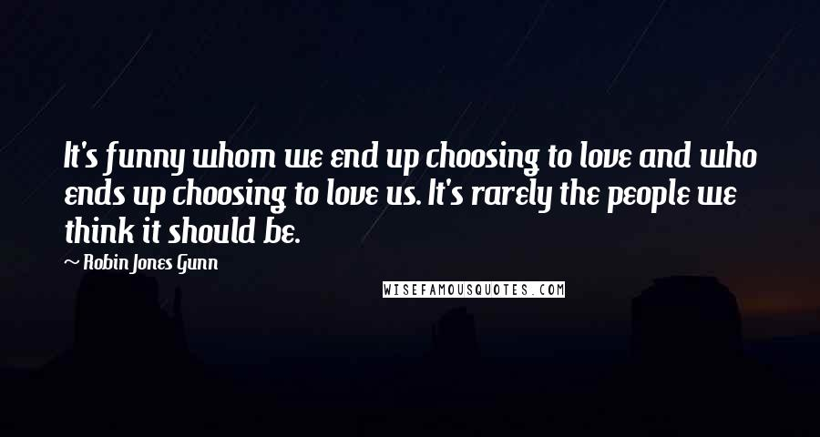 Robin Jones Gunn quotes: It's funny whom we end up choosing to love and who ends up choosing to love us. It's rarely the people we think it should be.