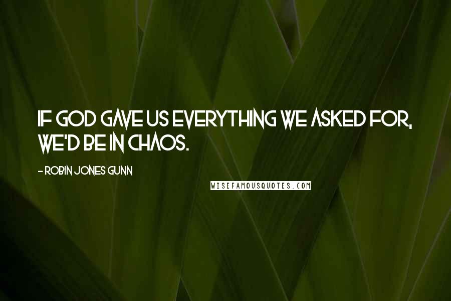Robin Jones Gunn quotes: If God gave us everything we asked for, we'd be in chaos.