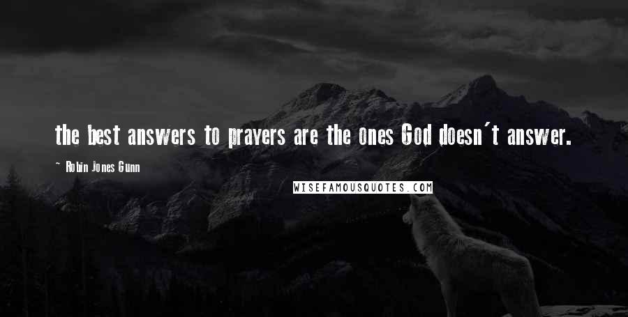 Robin Jones Gunn quotes: the best answers to prayers are the ones God doesn't answer.