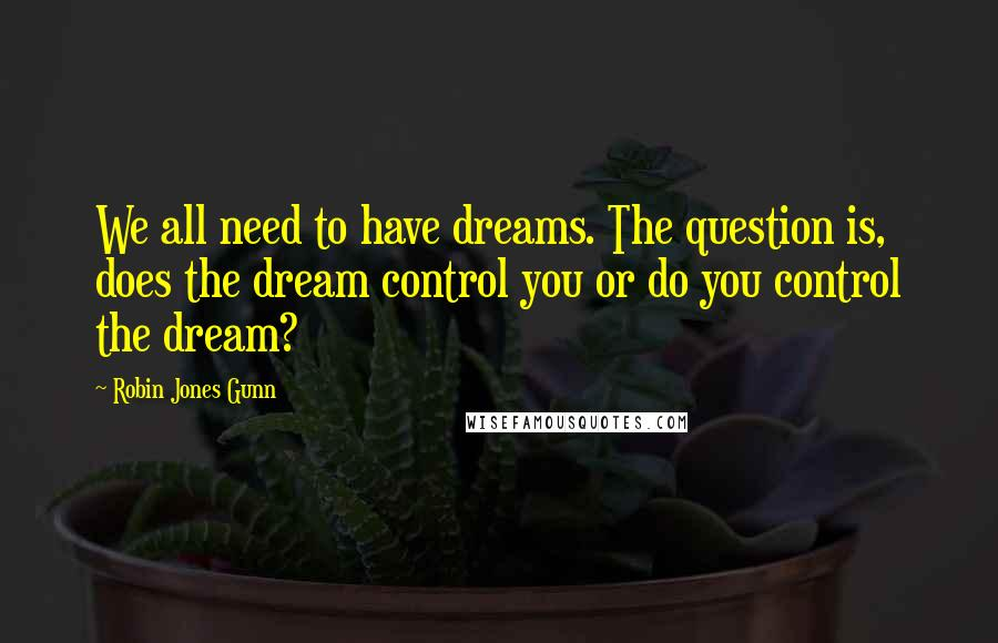 Robin Jones Gunn quotes: We all need to have dreams. The question is, does the dream control you or do you control the dream?