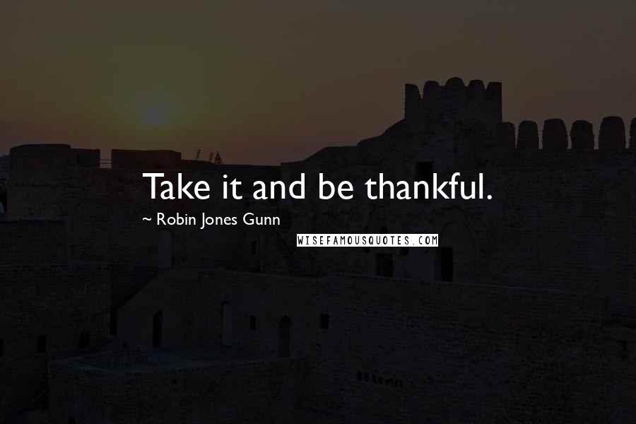 Robin Jones Gunn quotes: Take it and be thankful.