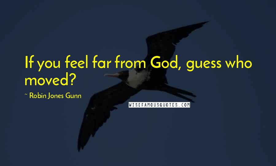 Robin Jones Gunn quotes: If you feel far from God, guess who moved?