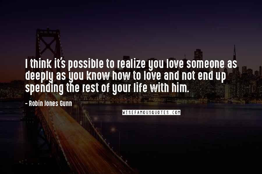 Robin Jones Gunn quotes: I think it's possible to realize you love someone as deeply as you know how to love and not end up spending the rest of your life with him.