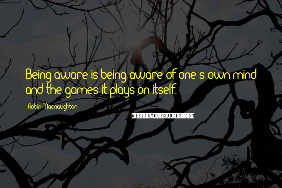 Robin Macnaughton quotes: Being aware is being aware of one's own mind and the games it plays on itself.
