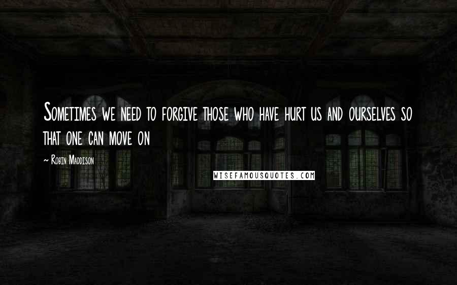 Robin Maddison quotes: Sometimes we need to forgive those who have hurt us and ourselves so that one can move on
