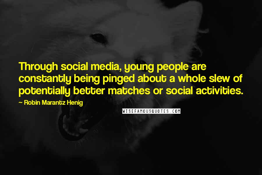 Robin Marantz Henig quotes: Through social media, young people are constantly being pinged about a whole slew of potentially better matches or social activities.