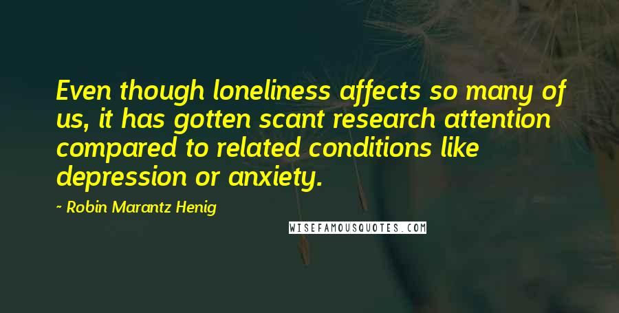 Robin Marantz Henig quotes: Even though loneliness affects so many of us, it has gotten scant research attention compared to related conditions like depression or anxiety.