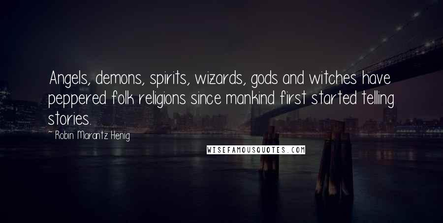Robin Marantz Henig quotes: Angels, demons, spirits, wizards, gods and witches have peppered folk religions since mankind first started telling stories.