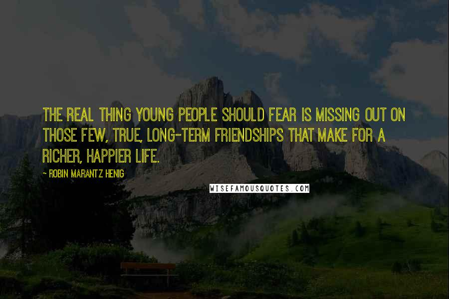 Robin Marantz Henig quotes: The real thing young people should fear is missing out on those few, true, long-term friendships that make for a richer, happier life.