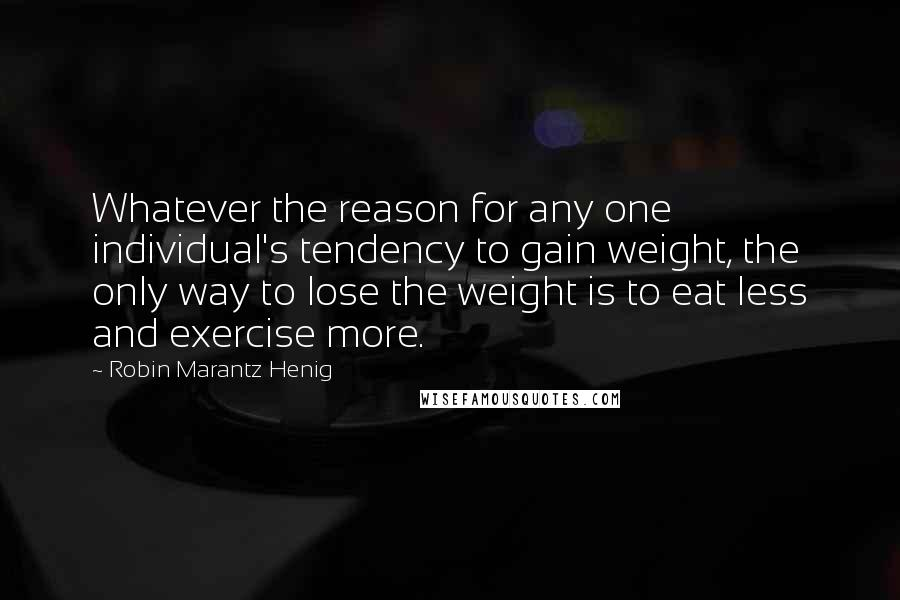 Robin Marantz Henig quotes: Whatever the reason for any one individual's tendency to gain weight, the only way to lose the weight is to eat less and exercise more.