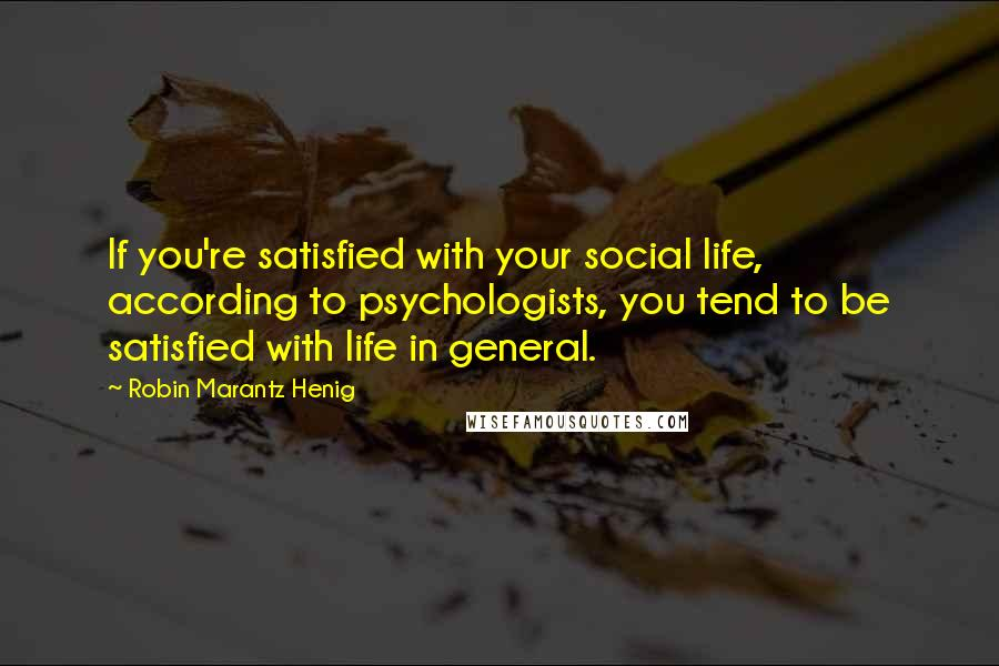 Robin Marantz Henig quotes: If you're satisfied with your social life, according to psychologists, you tend to be satisfied with life in general.