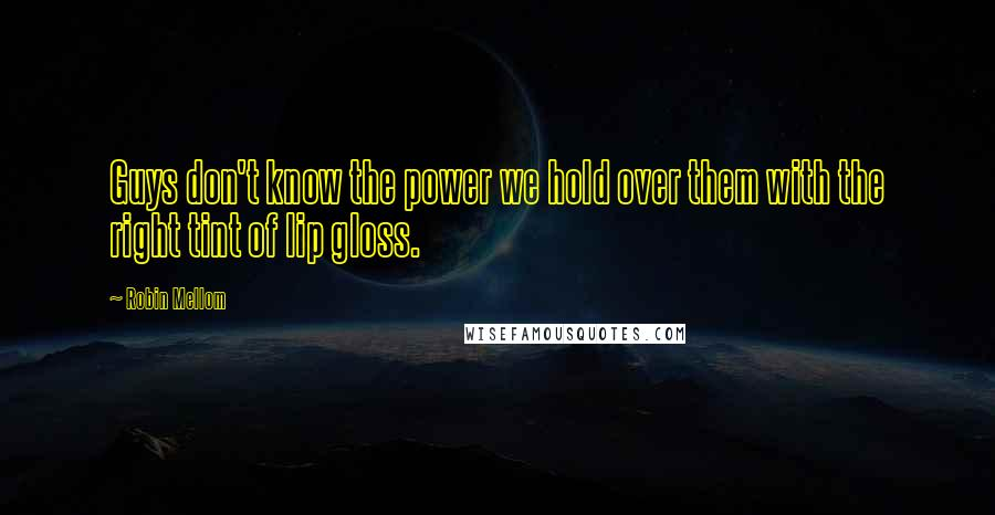Robin Mellom quotes: Guys don't know the power we hold over them with the right tint of lip gloss.