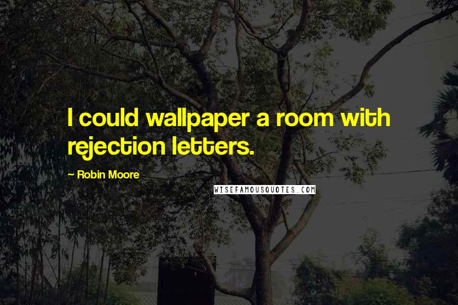 Robin Moore quotes: I could wallpaper a room with rejection letters.