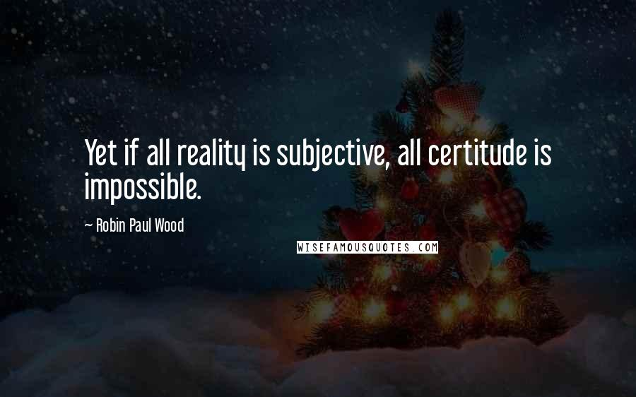 Robin Paul Wood quotes: Yet if all reality is subjective, all certitude is impossible.