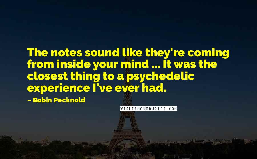 Robin Pecknold quotes: The notes sound like they're coming from inside your mind ... It was the closest thing to a psychedelic experience I've ever had.