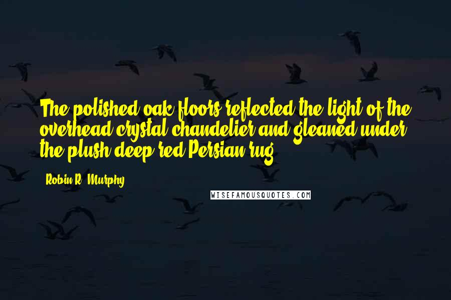 Robin R. Murphy quotes: The polished oak floors reflected the light of the overhead crystal chandelier and gleaned under the plush deep red Persian rug.