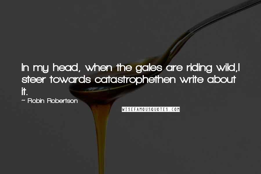 Robin Robertson quotes: In my head, when the gales are riding wild,I steer towards catastrophethen write about it.