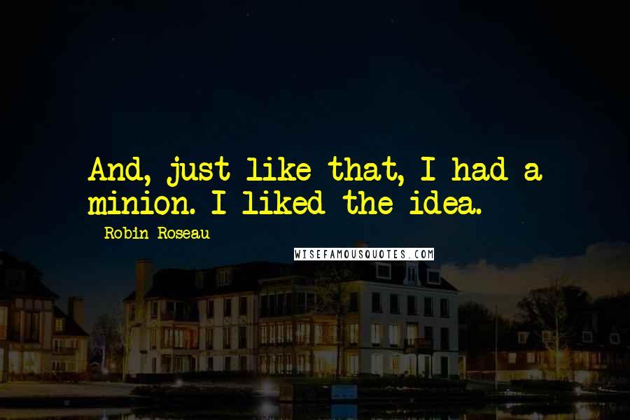 Robin Roseau quotes: And, just like that, I had a minion. I liked the idea.