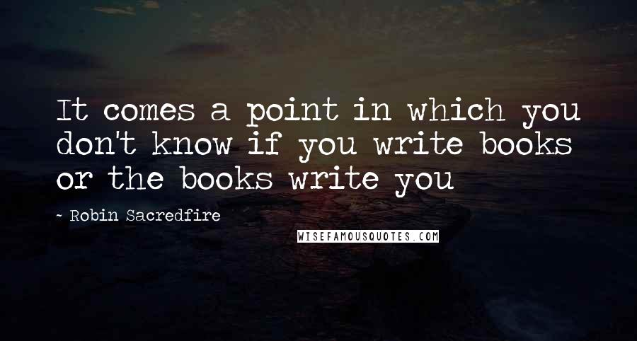 Robin Sacredfire quotes: It comes a point in which you don't know if you write books or the books write you