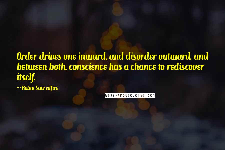 Robin Sacredfire quotes: Order drives one inward, and disorder outward, and between both, conscience has a chance to rediscover itself.