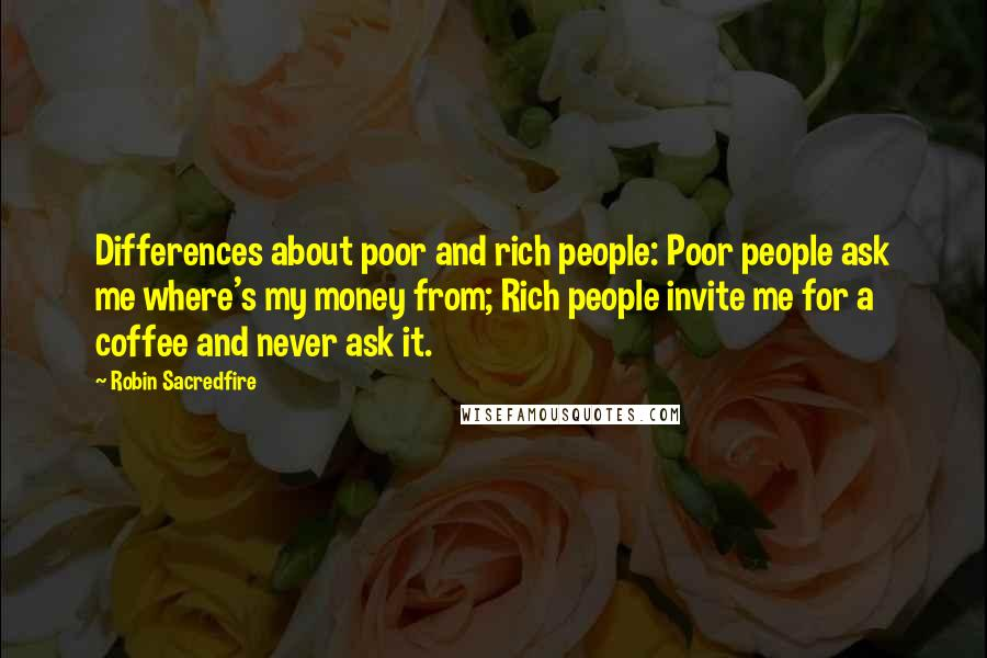 Robin Sacredfire quotes: Differences about poor and rich people: Poor people ask me where's my money from; Rich people invite me for a coffee and never ask it.