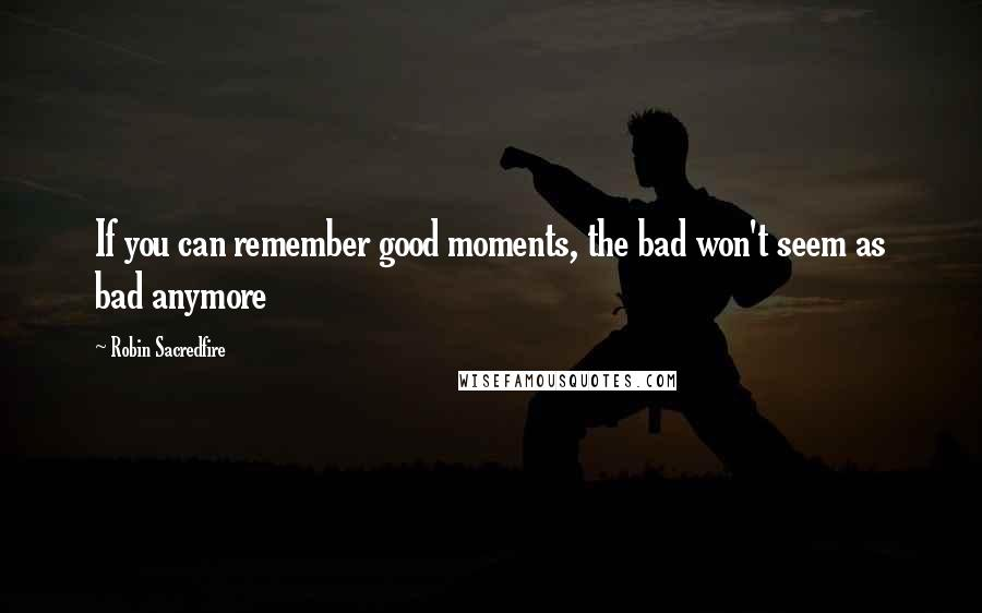Robin Sacredfire quotes: If you can remember good moments, the bad won't seem as bad anymore