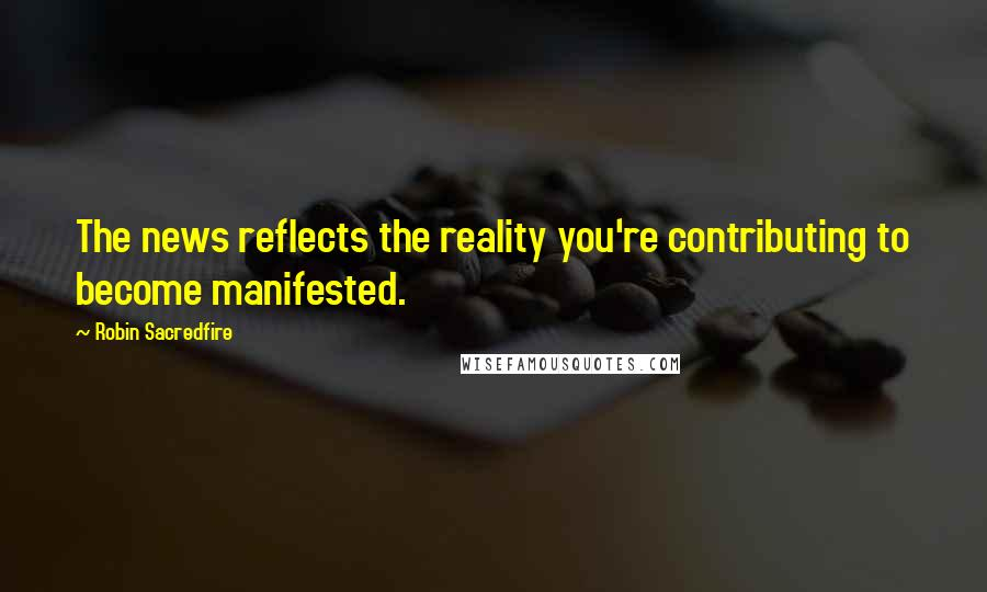 Robin Sacredfire quotes: The news reflects the reality you're contributing to become manifested.