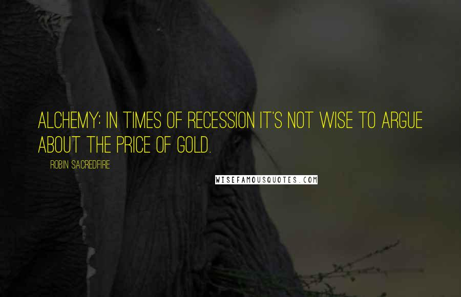 Robin Sacredfire quotes: Alchemy: In times of recession it's not wise to argue about the price of gold.