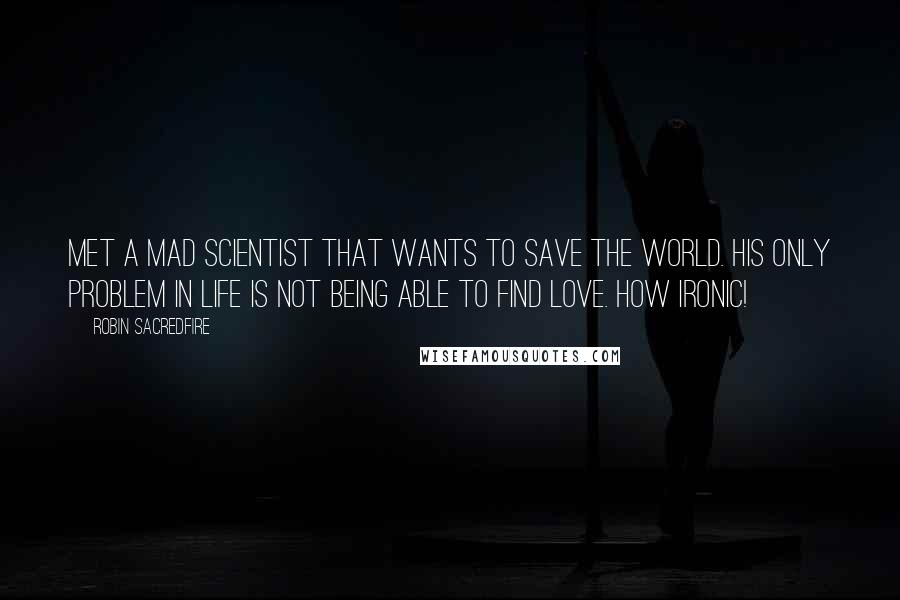 Robin Sacredfire quotes: Met a mad scientist that wants to save the world. His only problem in life is not being able to find love. How ironic!