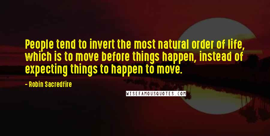 Robin Sacredfire quotes: People tend to invert the most natural order of life, which is to move before things happen, instead of expecting things to happen to move.