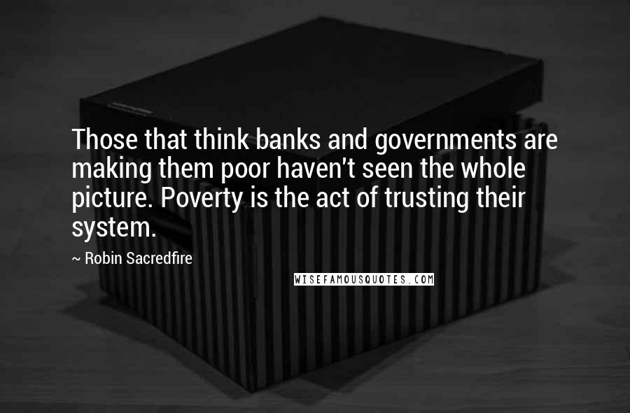 Robin Sacredfire quotes: Those that think banks and governments are making them poor haven't seen the whole picture. Poverty is the act of trusting their system.