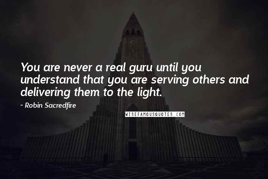 Robin Sacredfire quotes: You are never a real guru until you understand that you are serving others and delivering them to the light.