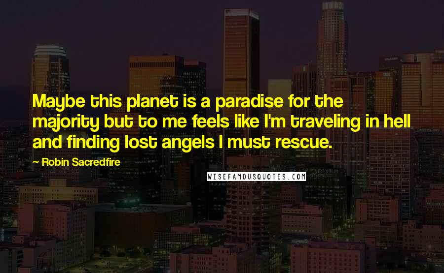 Robin Sacredfire quotes: Maybe this planet is a paradise for the majority but to me feels like I'm traveling in hell and finding lost angels I must rescue.