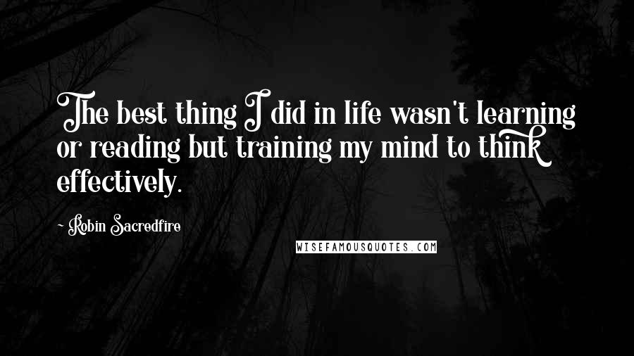 Robin Sacredfire quotes: The best thing I did in life wasn't learning or reading but training my mind to think effectively.