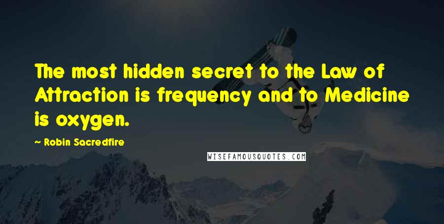 Robin Sacredfire quotes: The most hidden secret to the Law of Attraction is frequency and to Medicine is oxygen.