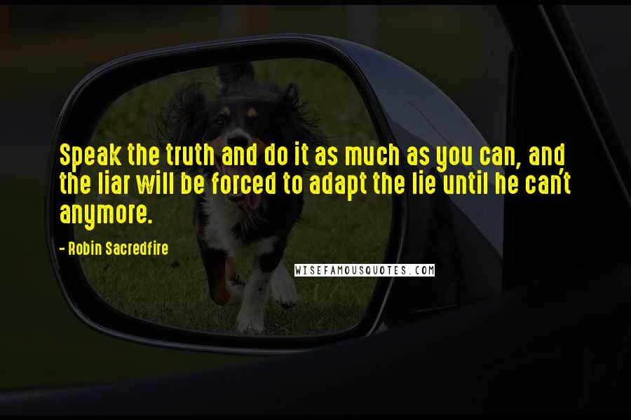 Robin Sacredfire quotes: Speak the truth and do it as much as you can, and the liar will be forced to adapt the lie until he can't anymore.
