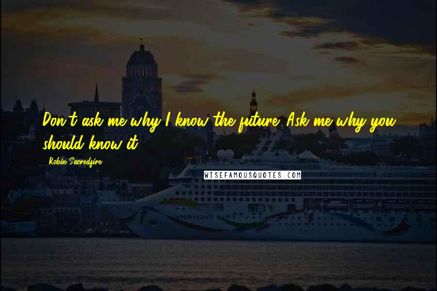 Robin Sacredfire quotes: Don't ask me why I know the future. Ask me why you should know it.