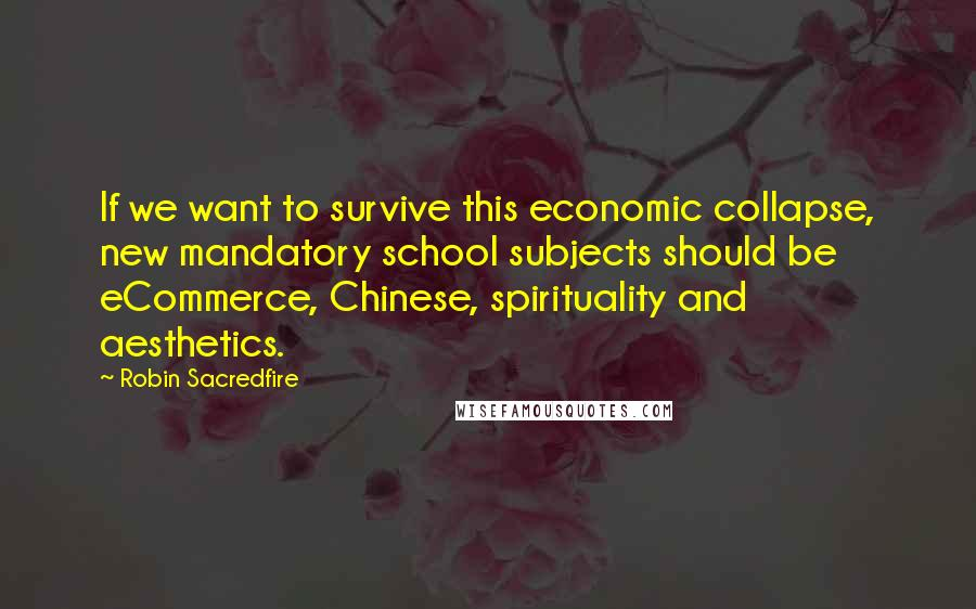 Robin Sacredfire quotes: If we want to survive this economic collapse, new mandatory school subjects should be eCommerce, Chinese, spirituality and aesthetics.