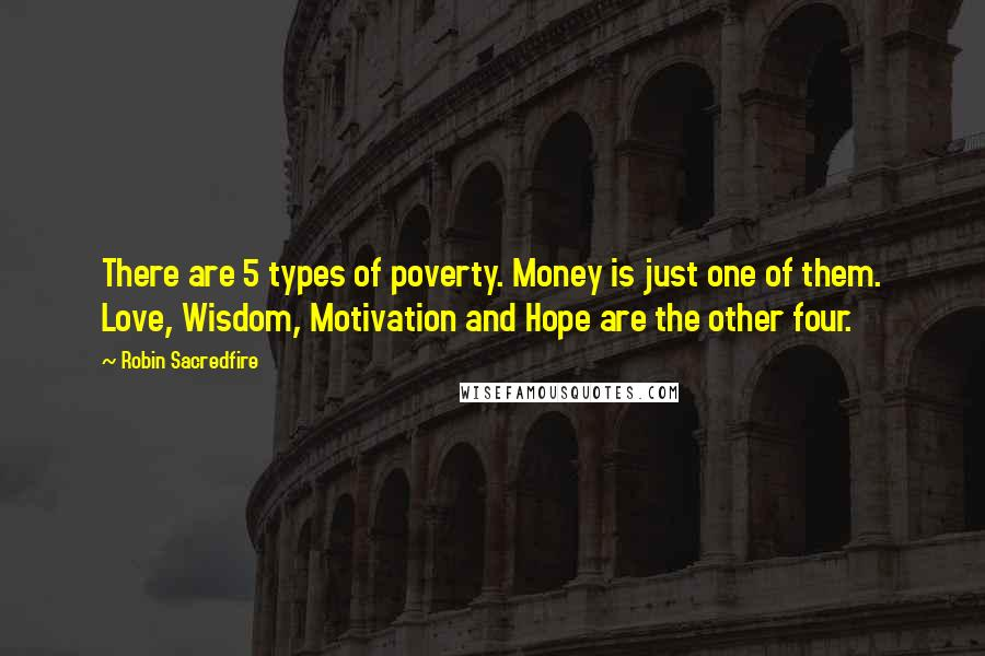 Robin Sacredfire quotes: There are 5 types of poverty. Money is just one of them. Love, Wisdom, Motivation and Hope are the other four.
