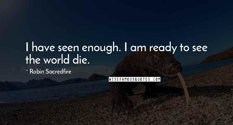 Robin Sacredfire quotes: I have seen enough. I am ready to see the world die.