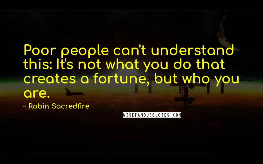 Robin Sacredfire quotes: Poor people can't understand this: It's not what you do that creates a fortune, but who you are.