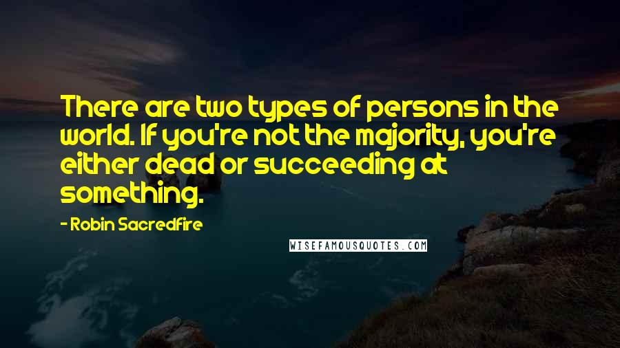 Robin Sacredfire quotes: There are two types of persons in the world. If you're not the majority, you're either dead or succeeding at something.